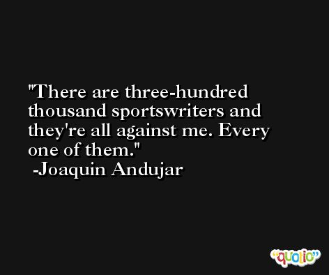 There are three-hundred thousand sportswriters and they're all against me. Every one of them. -Joaquin Andujar