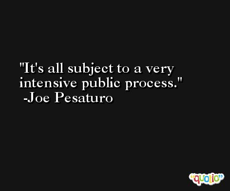 It's all subject to a very intensive public process. -Joe Pesaturo