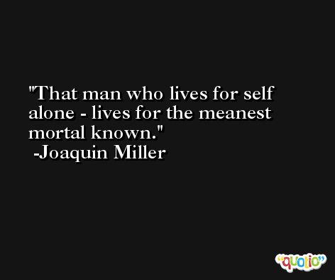 That man who lives for self alone - lives for the meanest mortal known. -Joaquin Miller