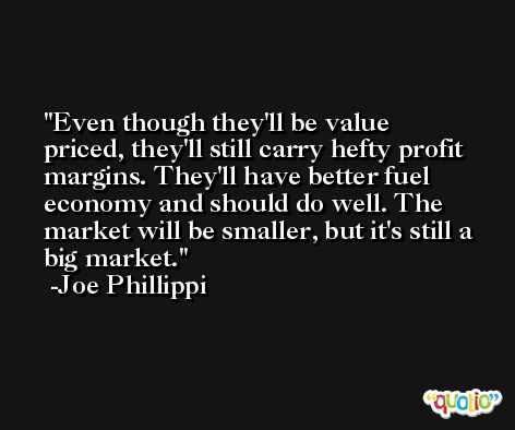 Even though they'll be value priced, they'll still carry hefty profit margins. They'll have better fuel economy and should do well. The market will be smaller, but it's still a big market. -Joe Phillippi