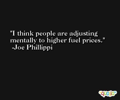 I think people are adjusting mentally to higher fuel prices. -Joe Phillippi