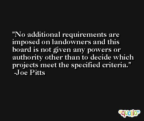 No additional requirements are imposed on landowners and this board is not given any powers or authority other than to decide which projects meet the specified criteria. -Joe Pitts