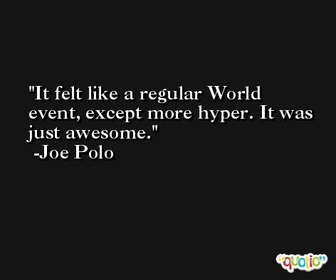 It felt like a regular World event, except more hyper. It was just awesome. -Joe Polo