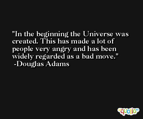 In the beginning the Universe was created. This has made a lot of people very angry and has been widely regarded as a bad move. -Douglas Adams