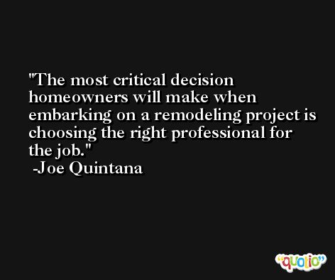 The most critical decision homeowners will make when embarking on a remodeling project is choosing the right professional for the job. -Joe Quintana