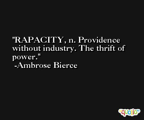 RAPACITY, n. Providence without industry. The thrift of power. -Ambrose Bierce