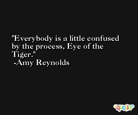 Everybody is a little confused by the process, Eye of the Tiger. -Amy Reynolds