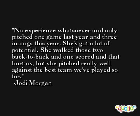 No experience whatsoever and only pitched one game last year and three innings this year. She's got a lot of potential. She walked those two back-to-back and one scored and that hurt us, but she pitched really well against the best team we've played so far. -Jodi Morgan