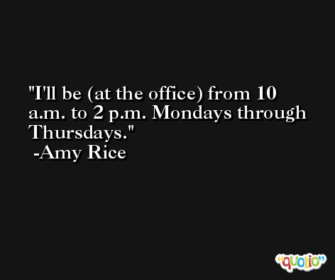 I'll be (at the office) from 10 a.m. to 2 p.m. Mondays through Thursdays. -Amy Rice