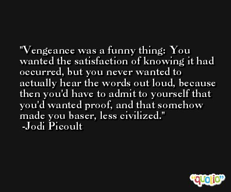 Vengeance was a funny thing: You wanted the satisfaction of knowing it had occurred, but you never wanted to actually hear the words out loud, because then you'd have to admit to yourself that you'd wanted proof, and that somehow made you baser, less civilized. -Jodi Picoult