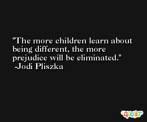 The more children learn about being different, the more prejudice will be eliminated. -Jodi Pliszka