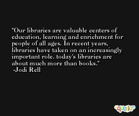 Our libraries are valuable centers of education, learning and enrichment for people of all ages. In recent years, libraries have taken on an increasingly important role. today's libraries are about much more than books. -Jodi Rell