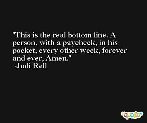 This is the real bottom line. A person, with a paycheck, in his pocket, every other week, forever and ever, Amen. -Jodi Rell