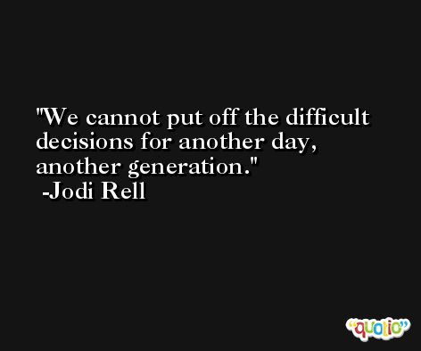 We cannot put off the difficult decisions for another day, another generation. -Jodi Rell