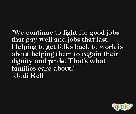We continue to fight for good jobs that pay well and jobs that last. Helping to get folks back to work is about helping them to regain their dignity and pride. That's what families care about. -Jodi Rell