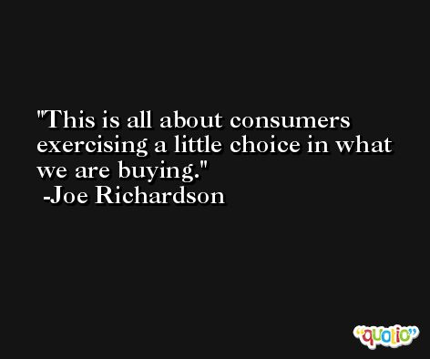 This is all about consumers exercising a little choice in what we are buying. -Joe Richardson
