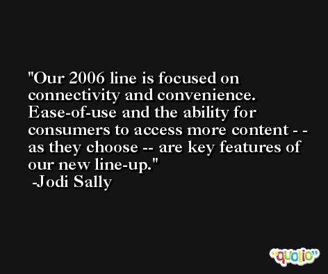 Our 2006 line is focused on connectivity and convenience. Ease-of-use and the ability for consumers to access more content - - as they choose -- are key features of our new line-up. -Jodi Sally