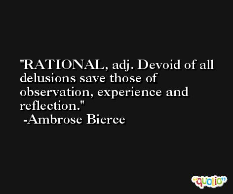 RATIONAL, adj. Devoid of all delusions save those of observation, experience and reflection. -Ambrose Bierce