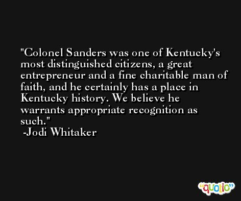Colonel Sanders was one of Kentucky's most distinguished citizens, a great entrepreneur and a fine charitable man of faith, and he certainly has a place in Kentucky history. We believe he warrants appropriate recognition as such. -Jodi Whitaker