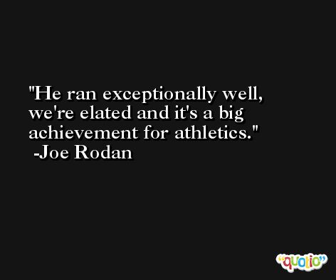 He ran exceptionally well, we're elated and it's a big achievement for athletics. -Joe Rodan