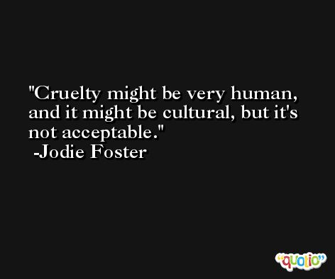 Cruelty might be very human, and it might be cultural, but it's not acceptable. -Jodie Foster