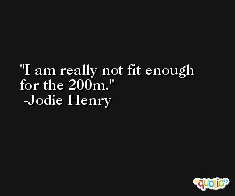 I am really not fit enough for the 200m. -Jodie Henry