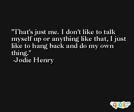 That's just me. I don't like to talk myself up or anything like that, I just like to hang back and do my own thing. -Jodie Henry