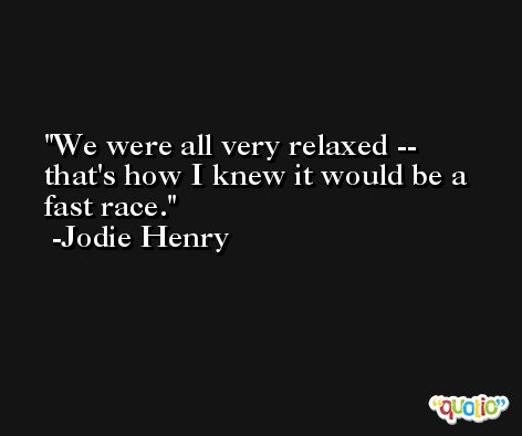 We were all very relaxed -- that's how I knew it would be a fast race. -Jodie Henry