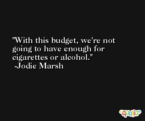 With this budget, we're not going to have enough for cigarettes or alcohol. -Jodie Marsh