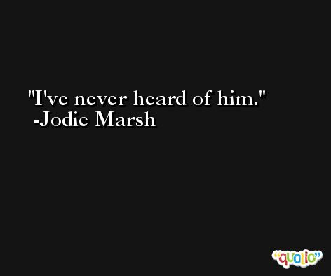 I've never heard of him. -Jodie Marsh