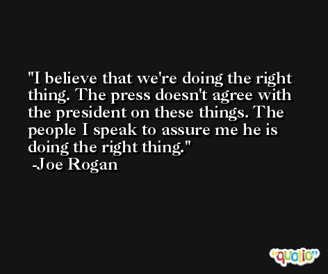 I believe that we're doing the right thing. The press doesn't agree with the president on these things. The people I speak to assure me he is doing the right thing. -Joe Rogan
