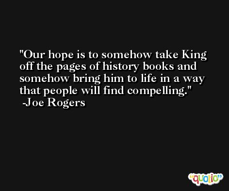 Our hope is to somehow take King off the pages of history books and somehow bring him to life in a way that people will find compelling. -Joe Rogers
