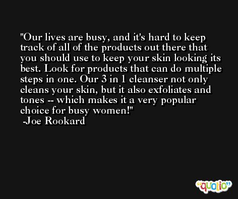 Our lives are busy, and it's hard to keep track of all of the products out there that you should use to keep your skin looking its best. Look for products that can do multiple steps in one. Our 3 in 1 cleanser not only cleans your skin, but it also exfoliates and tones -- which makes it a very popular choice for busy women! -Joe Rookard