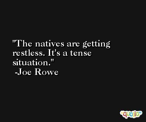 The natives are getting restless. It's a tense situation. -Joe Rowe