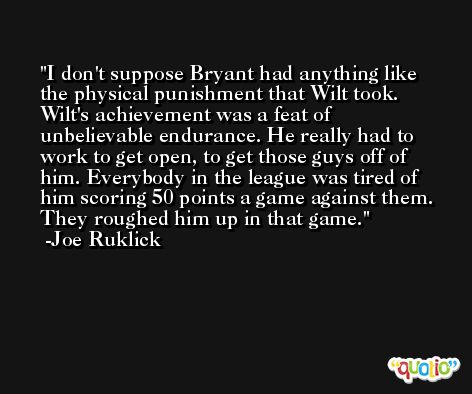 I don't suppose Bryant had anything like the physical punishment that Wilt took. Wilt's achievement was a feat of unbelievable endurance. He really had to work to get open, to get those guys off of him. Everybody in the league was tired of him scoring 50 points a game against them. They roughed him up in that game. -Joe Ruklick