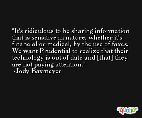 It's ridiculous to be sharing information that is sensitive in nature, whether it's financial or medical, by the use of faxes. We want Prudential to realize that their technology is out of date and [that] they are not paying attention. -Jody Baxmeyer