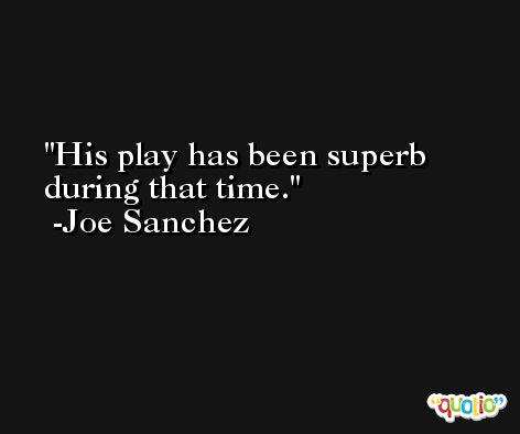 His play has been superb during that time. -Joe Sanchez