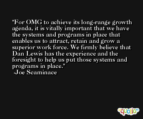 For OMG to achieve its long-range growth agenda, it is vitally important that we have the systems and programs in place that enables us to attract, retain and grow a superior work force. We firmly believe that Dan Lewis has the experience and the foresight to help us put those systems and programs in place. -Joe Scaminace