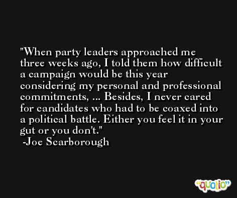 When party leaders approached me three weeks ago, I told them how difficult a campaign would be this year considering my personal and professional commitments, ... Besides, I never cared for candidates who had to be coaxed into a political battle. Either you feel it in your gut or you don't. -Joe Scarborough