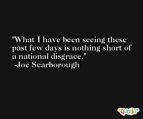 What I have been seeing these past few days is nothing short of a national disgrace. -Joe Scarborough
