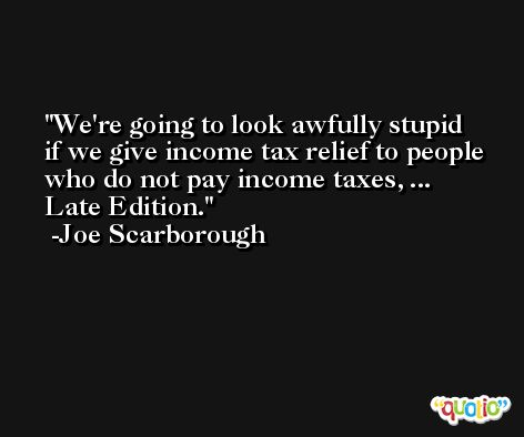We're going to look awfully stupid if we give income tax relief to people who do not pay income taxes, ... Late Edition. -Joe Scarborough