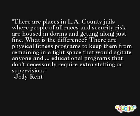 There are places in L.A. County jails where people of all races and security risk are housed in dorms and getting along just fine. What is the difference? There are physical fitness programs to keep them from remaining in a tight space that would agitate anyone and ... educational programs that don't necessarily require extra staffing or supervision. -Jody Kent