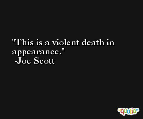 This is a violent death in appearance. -Joe Scott