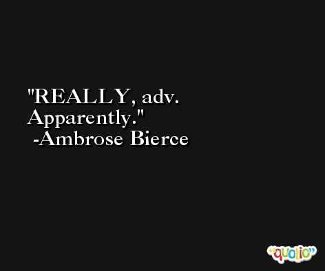 REALLY, adv. Apparently. -Ambrose Bierce