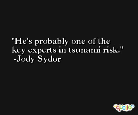 He's probably one of the key experts in tsunami risk. -Jody Sydor