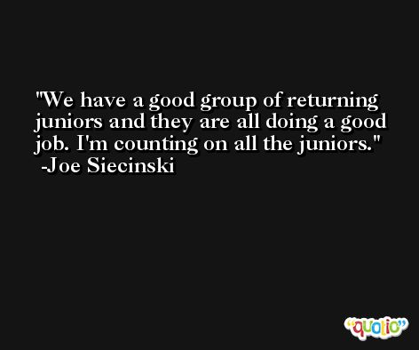 We have a good group of returning juniors and they are all doing a good job. I'm counting on all the juniors. -Joe Siecinski