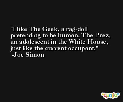 I like The Geek, a rag-doll pretending to be human. The Prez, an adolescent in the White House, just like the current occupant. -Joe Simon