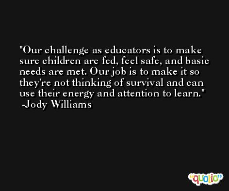 Our challenge as educators is to make sure children are fed, feel safe, and basic needs are met. Our job is to make it so they're not thinking of survival and can use their energy and attention to learn. -Jody Williams