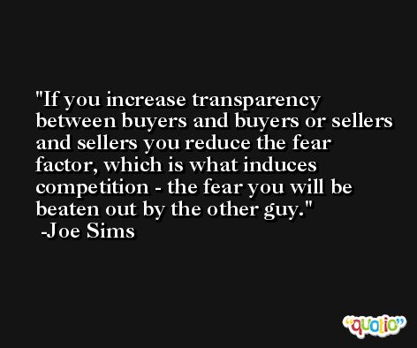 If you increase transparency between buyers and buyers or sellers and sellers you reduce the fear factor, which is what induces competition - the fear you will be beaten out by the other guy. -Joe Sims