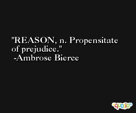 REASON, n. Propensitate of prejudice. -Ambrose Bierce